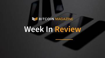 Bitcoin Magazine's Week in Review: Looking Back to See the Way Ahead